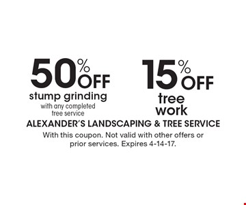 50% Off stump grinding with any completed tree service And 15% Off tree work. With this coupon. Not valid with other offers or prior services. Expires 4-14-17.