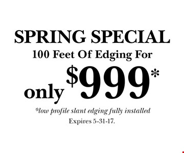 SPRING SPECIAL! only $999* 100 Feet Of Edging For *low profile slant edging fully installed. Expires 5-31-17.