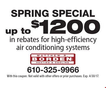 Spring Special. Up to $1200 in rebates for high-efficiency air conditioning systems. With this coupon. Not valid with other offers or prior purchases. Exp. 4/30/17.