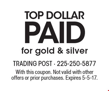 Top dollar paid for gold & silver. With this coupon. Not valid with other offers or prior purchases. Expires 5-5-17.