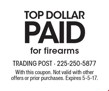 Top dollar paid for firearms. With this coupon. Not valid with other offers or prior purchases. Expires 5-5-17.