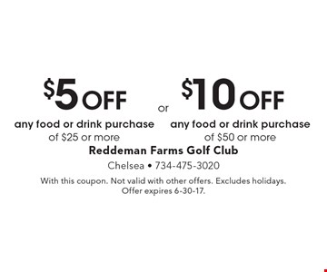 $5 Off any food or drink purchase of $25 or more or $10 Off any food or drink purchase of $50 or more. With this coupon. Not valid with other offers. Excludes holidays. Offer expires 6-30-17.
