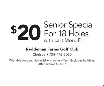 $20 Senior Special For 18 Holes with cart Mon.-Fri. With this coupon. Not valid with other offers. Excludes holidays. Offer expires 6-30-17.