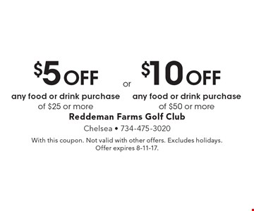 $5 Off any food or drink purchase of $25 or more. $10 Off any food or drink purchase of $50 or more. With this coupon. Not valid with other offers. Excludes holidays. Offer expires 8-11-17.