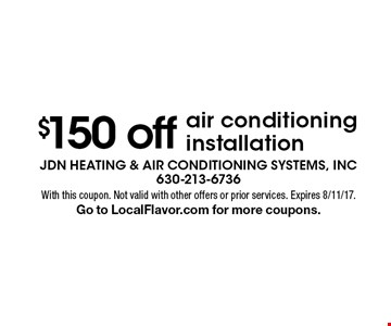 $150 off air conditioning installation. With this coupon. Not valid with other offers or prior services. Expires 8/11/17. Go to LocalFlavor.com for more coupons.