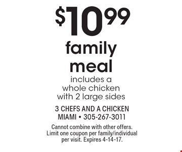 $10.99 family meal includes a whole chicken with 2 large sides. Cannot combine with other offers. Limit one coupon per family/individual per visit. Expires 4-14-17.
