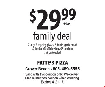 $29.99 family deal. 2 large 2-topping pizzas, 6 drinks, garlic bread & 1 order of buffalo wings OR medium antipasto salad. Valid with this coupon only. We deliver! Please mention coupon when ordering. Expires 4-21-17.