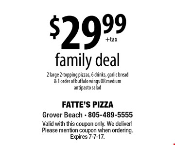 $29.99family deal 2 large 2-topping pizzas, 6 drinks, garlic bread & 1 order of buffalo wings OR medium antipasto salad. Valid with this coupon only. We deliver! Please mention coupon when ordering. Expires 7-7-17.
