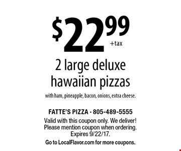 $22.99 2 large deluxe hawaiian pizzas with ham, pineapple, bacon, onions, extra cheese. Valid with this coupon only. We deliver! Please mention coupon when ordering. Expires 9/22/17. Go to LocalFlavor.com for more coupons.