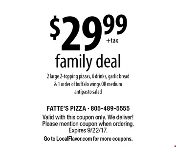 $29.99 family deal. 2 large 2-topping pizzas, 6 drinks, garlic bread & 1 order of buffalo wings OR medium antipasto salad. Valid with this coupon only. We deliver! Please mention coupon when ordering. Expires 9/22/17. Go to LocalFlavor.com for more coupons.