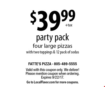 $39.99 party pack. Four large pizzas with two toppings & 12 pack of sodas. Valid with this coupon only. We deliver! Please mention coupon when ordering. Expires 9/22/17. Go to LocalFlavor.com for more coupons.