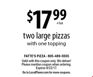 $17.99 two large pizzas with one topping. Valid with this coupon only. We deliver! Please mention coupon when ordering. Expires 9/22/17. Go to LocalFlavor.com for more coupons.