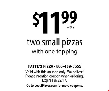 $11.99 two small pizzas with one topping. Valid with this coupon only. We deliver! Please mention coupon when ordering. Expires 9/22/17. Go to LocalFlavor.com for more coupons.