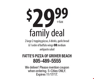 $29.99 family deal 2 large 2-topping pizzas, 6 drinks, garlic bread & 1 order of buffalo wings OR medium antipasto salad. We deliver! Please mention coupon when ordering. 5-Cities only. Expires 11/17/17.