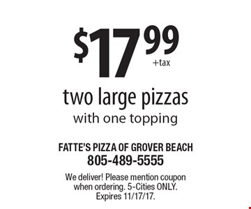 $17.99 for two large pizzas with one topping. We deliver! Please mention coupon when ordering. 5-Cities only. Expires 11/17/17.