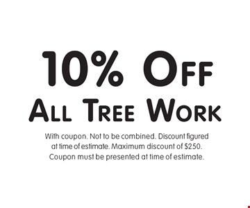 10% Off All Tree Work. With coupon. Not to be combined. Discount figured at time of estimate. Maximum discount of $250. Coupon must be presented at time of estimate.