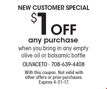 NEW CUSTOMER SPECIAL $1 OFF any purchase when you bring in any empty olive oil or balsamic bottle. With this coupon. Not valid with other offers or prior purchases. Expires 4-21-17.