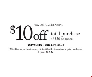 New Customer Special $10 off total purchase of $50 or more. With this coupon. In-store only. Not valid with other offers or prior purchases. Expires 12-1-17.