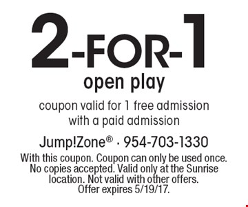 2- FOR-1 open play coupon valid for 1 free admission with a paid admission. With this coupon. Coupon can only be used once. No copies accepted. Valid only at the Sunrise location. Not valid with other offers.Offer expires 5/19/17.