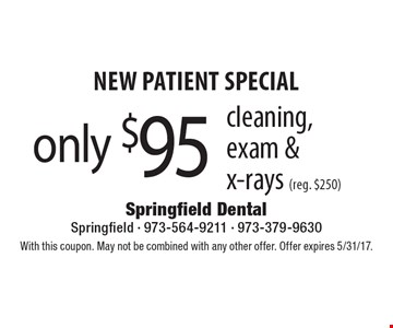 New Patient Special. Only $95 cleaning, exam & x-rays (reg. $250). With this coupon. May not be combined with any other offer. Offer expires 5/31/17.