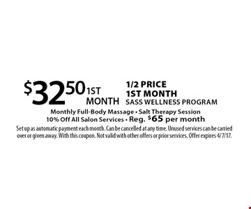 $32.50 1/2 Price 1st month Sass Wellness Program. Monthly Full-Body Massage - Salt Therapy Session. 10% Off All Salon Services - Reg. $65 per month. Set up as automatic payment each month. Can be cancelled at any time. Unused services can be carried over or given away. With this coupon. Not valid with other offers or prior services. Offer expires 4/7/17.