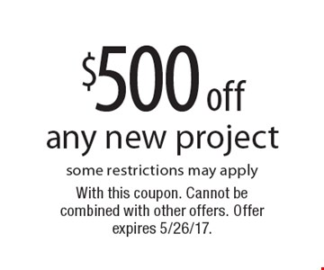 $500 off any new project. Some restrictions may apply. With this coupon. Cannot be combined with other offers. Offer expires 5/26/17.