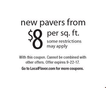 $8 per sq. ft. new pavers from some restrictions may apply. With this coupon. Cannot be combined with other offers. Offer expires 9-22-17. Go to LocalFlavor.com for more coupons.