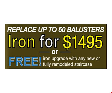 Replace up to 50 Balusters. Iron for $1495 OR Free iron upgrade with any new or fully remodeled staircase.