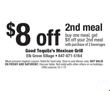 $8 off 2nd meal buy one meal, get $8 off your 2nd meal with purchase of 2 beverages. Must present original coupon. Valid for food only. Dine in and dinner only. Not valid on friday and saturday. One per table. Not valid with other offers or on holidays. Offer expires 12-1-17.