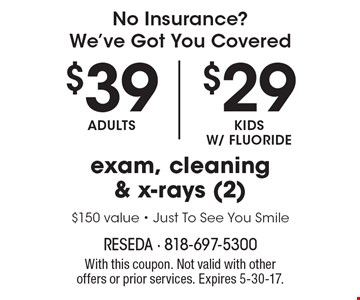 No Insurance? We've Got You Covered. Exam, cleaning & x-rays (2): Adults $39 OR Kids w/ fluoride $29. $150 value. Just To See You Smile. With this coupon. Not valid with other offers or prior services. Expires 5-30-17.