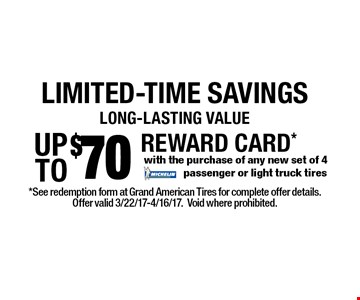 LIMITED-TIME SAVINGS UP TO $70 REWARD CARD*  with the purchase of any new set of 4 MICHELIN.passenger or light truck tires.  *See redemption form at Grand American Tires for complete offer details.Offer valid 3/22/17-4/16/17.Void where prohibited.