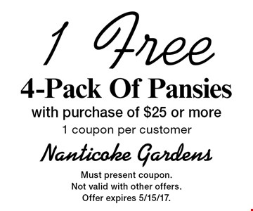 1 Free 4-Pack Of Pansies with purchase of $25 or more. 1 coupon per customer. Must present coupon. Not valid with other offers. Offer expires 5/15/17.