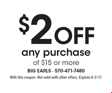 $2 Off any purchase of $15 or more. With this coupon. Not valid with other offers. Expires 6-2-17.