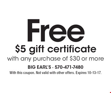 Free $5 gift certificate with any purchase of $30 or more. With this coupon. Not valid with other offers. Expires 10-13-17.