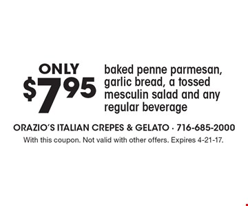 Only $7.95 baked penne parmesan, garlic bread, a tossed mesculin salad and any regular beverage. With this coupon. Not valid with other offers. Expires 4-21-17.