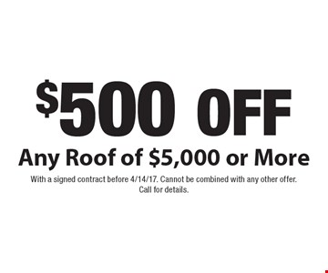 $500 off Any Roof of $5,000 or More. With a signed contract before 4/14/17. Cannot be combined with any other offer. Call for details.