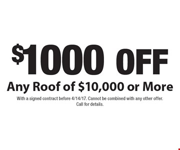 $1000 off Any Roof of $10,000 or More. With a signed contract before 4/14/17. Cannot be combined with any other offer. Call for details.