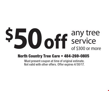 $50off any tree service of $300 or more. Must present coupon at time of original estimate. Not valid with other offers. Offer expires 4/30/17.