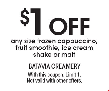 $1 Off any size frozen cappuccino, fruit smoothie, ice cream shake or malt. With this coupon. Limit 1. Not valid with other offers.