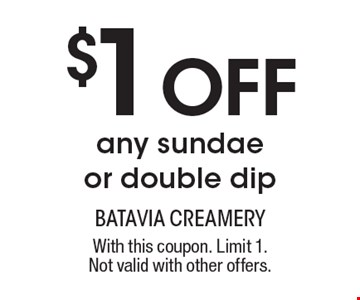 $1 Off any sundae or double dip. With this coupon. Limit 1. Not valid with other offers.