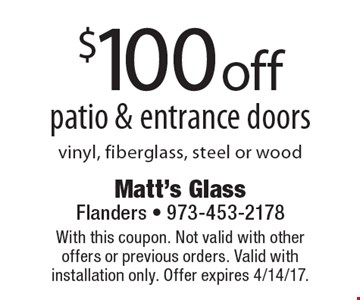 $100 off patio & entrance doors. Vinyl, fiberglass, steel or wood. With this coupon. Not valid with other offers or previous orders. Valid with installation only. Offer expires 4/14/17.