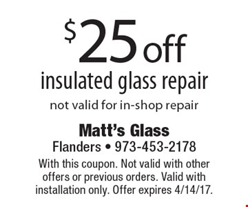 $25 off insulated glass repair. Not valid for in-shop repair. With this coupon. Not valid with other offers or previous orders. Valid with installation only. Offer expires 4/14/17.