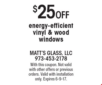 $25 Off energy-efficient vinyl & wood windows. With this coupon. Not valid with other offers or previous orders. Valid with installation only. Expires 6-9-17.