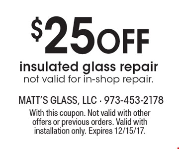$25 Off insulated glass repairnot valid for in-shop repair.. With this coupon. Not valid with other offers or previous orders. Valid with installation only. Expires 12/15/17.