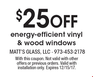 $25 Off energy-efficient vinyl & wood windows. With this coupon. Not valid with other offers or previous orders. Valid with installation only. Expires 12/15/17.