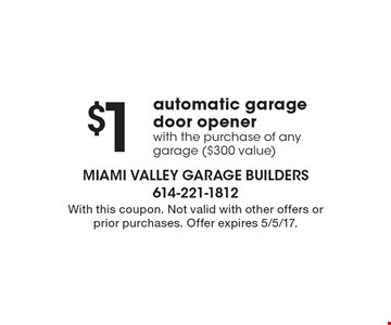 $1 automatic garage door opener with the purchase of any garage ($300 value). With this coupon. Not valid with other offers or prior purchases. Offer expires 5/5/17.