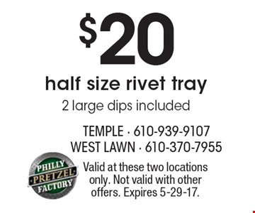 $20 half size rivet tray 2 large dips included. Valid at these two locations only. Not valid with other offers. Expires 5-29-17.