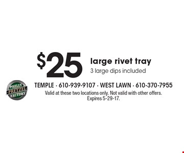 $25 large rivet tray 3 large dips included. Valid at these two locations only. Not valid with other offers. Expires 5-29-17.
