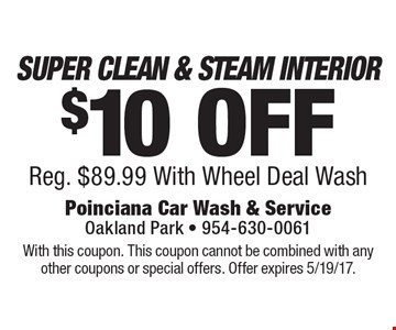 $10 OFF SUPER CLEAN & STEAM INTERIOR Reg. $89.99 With Wheel Deal Wash. With this coupon. This coupon cannot be combined with any other coupons or special offers. Offer expires 5/19/17.
