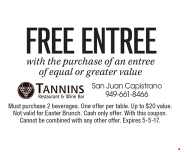 FREE Entree with the purchase of an entree of equal or greater value. Must purchase 2 beverages. One offer per table. Up to $20 value. Not valid for Easter Brunch. Cash only offer. With this coupon. Cannot be combined with any other offer. Expires 5-5-17.